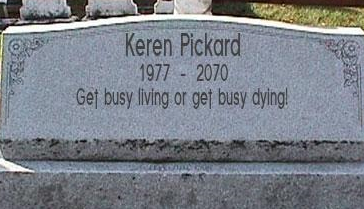 get busy living or get busy dying!